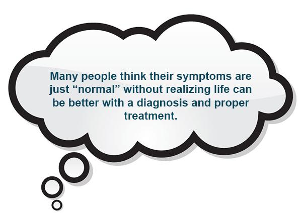"Many people think their symptoms are just ""normal"" without realizing life can be better with a diagnosis and proper treatment."