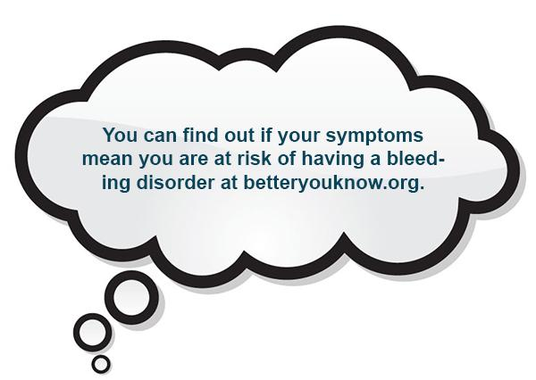 You can find out if your symptoms mean you are at risk of having a bleeding disorder at betteryouknow.org